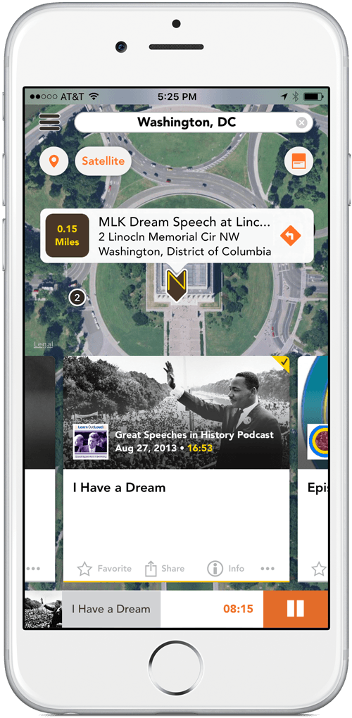 White and sliver iPhone 6 with Nearstory screen showing satellite map of Lincoln Memorial in Wahsington D.C. On the steps of the memorial is a Nearstory pin where Martin Luther King gave his I Have A Dream Speech. Just below Lincoln Memorial is the audio story card displaying image of M.L.K. waving to the crowd in front of the Lincoln Memorial. In the lower left corner of the image sits a logo for the podcast 'Great Speeches In History Podcast'. To the right of the podcast logo is the podcast producer title 'Great Speeches In History Podcast'. Below the producer title is a publish date of August 27, 2013. to the right of the publish date is a runing time of 16 minute and 53 seconds. Just below story image is the title of the podcast it reads 'I have A Dream'. Below the audio card is the audio player playing I have a dream speech.